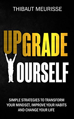 Upgrade Yourself: Simple Strategies to Transform Your Mindset, Improve Your Habits and Change Your Life (English Edition)