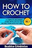 Crochet: Basics. How To Crochet Vol. I. A Complete Beginners Guide with Step by Step instructions with Pictures! (Crochet, Beginning Crochet, Crocheting, ... The Ultimate Guide to Learn How to Book 1)