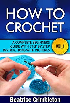 Crochet: Basics. How To Crochet Vol. I. A Complete Beginners Guide with Step by Step instructions with Pictures! (Crochet, Beginning Crochet, Crocheting, ... The Ultimate Guide to Learn How to Book 1) by [Crimbleton, Beatrice]