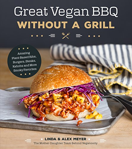 Great Vegan BBQ Without a Grill: Amazing Plant-Based Ribs, Burgers, Steaks, Kabobs and More Smoky Favorites by Linda Meyer, Alex Meyer