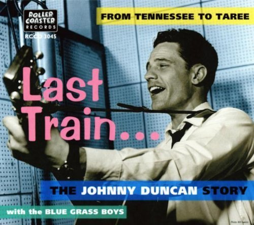 Price comparison product image Last Train... From Tennessee to Taree: The Johnny Duncan Story by Johnny Duncan & the Blue Grass Boys
