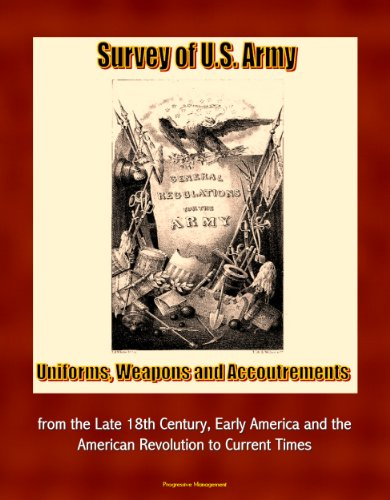 Survey of U.S. Army Uniforms, Weapons, and Accoutrements - from the Late 18th Century, Early America and the American Revolution to Current Times