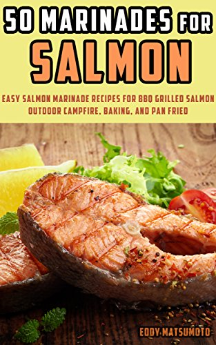 50 Marinades for Salmon: Easy Salmon Marinade Recipes for BBQ Grilled Salmon, Outdoor Campfire, Baking, and Pan Fried