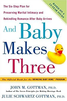 And Baby Makes Three: The Six-Step Plan for Preserving Marital Intimacy and Rekindling Romance After Baby Arrives by [Gottman Phd, John, Schwartz Gottman, Julie]