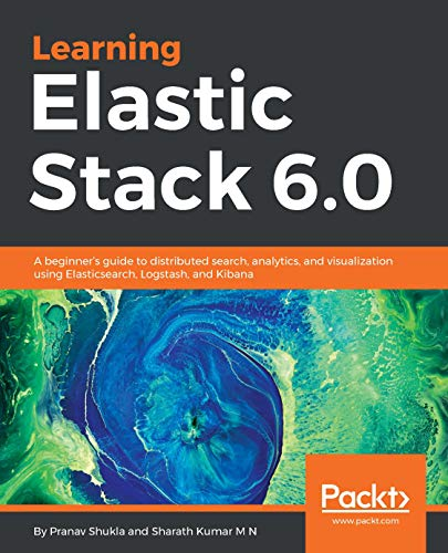 Learning Elastic Stack 6.0: A beginner's guide to distributed search, analytics, and visualization using Elasticsearch, Logstash and Kibana ()