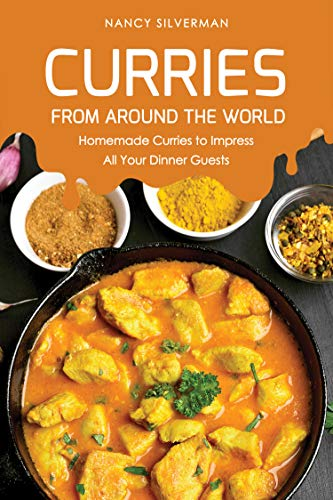 Curries from Around the World: Homemade Curries to Impress All Your Dinner Guests by Nancy Silverman