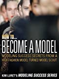 How to Become A Model (Kim Luret Modeling Success Series Book 2)