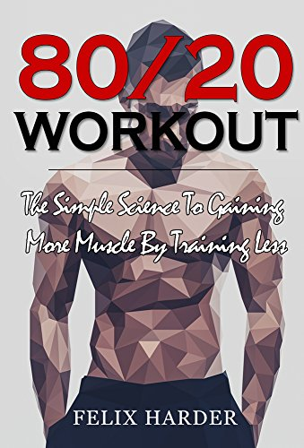 Workout: 80/20 Workout: The Simple Science To Gaining More Muscle By Training Less (Workout Routines, Workout Books, Workout Plan, Bodybuilding For Beginners, ... Workout) (Bodybuilding Series Book 6) (Best Workout Program For Skinny Guys)