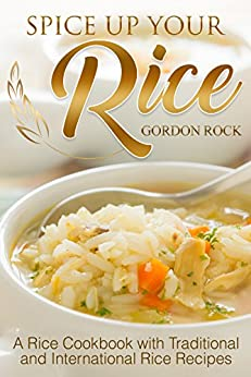 Spice Up Your Rice: A Rice Cookbook with Traditional and International Rice Recipes by [Rock, Gordon]