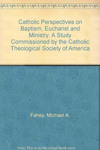 Catholic Perspectives on Baptism, Eucharist and Ministry: A Study Commissioned by the Catholic Theological Society of Am