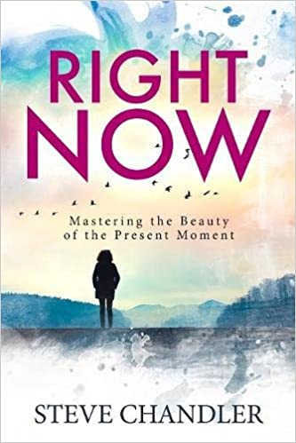 Right Now Mastering The Beauty Of The Present Moment Steve