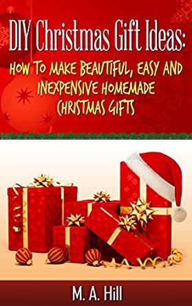 Diy Christmas Gift Ideas Quick Easy And Inexpensive Do It Yourself Homemade Christmas Gifts Ideas Kindle Edition By Hill M A Crafts Hobbies Home Kindle Ebooks Amazon Com