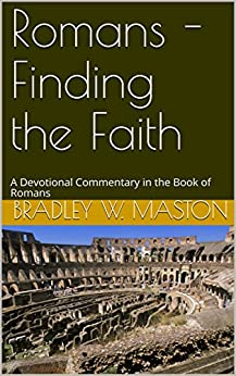 Romans - Finding the Faith: A Devotional Commentary in the Book of Romans by [Maston, Bradley W.]