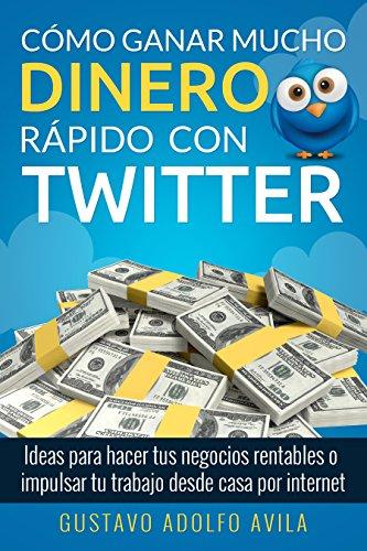 Cómo Ganar Mucho Dinero Rápido Con Twitter: Ideas Para Hacer Tus Negocios Rentables o Impulsar Tu Trabajo Desde Casa Por Internet (Spanish Edition)