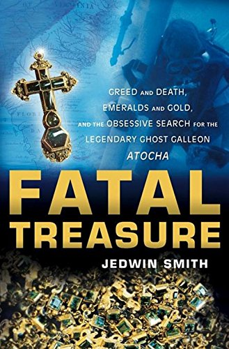 Fatal Treasure: Greed and Death, Emeralds and Gold, and the Obsessive Search for the Legendary Ghost Galleon Atocha - Mel Fisher Atocha