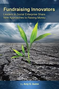 Fundraising Innovators: Leaders in Social Enterprise Share New Approaches to Raising Money by [Quinn, Amy S.]