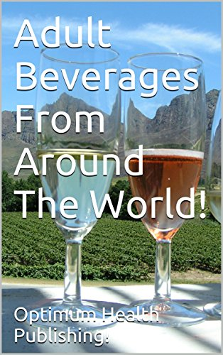 Adult Beverages From Around The World! Recipes For World Class -