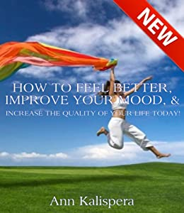 How To Feel Better, Improve Your Mood & Increase The Quality Of YOUR Life Today!