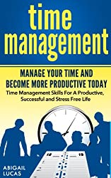 Time Management - Manage Your Time and Become More Productive Today (Time Management Skills For A Productive, Successful and Stress Free Life Book 1)