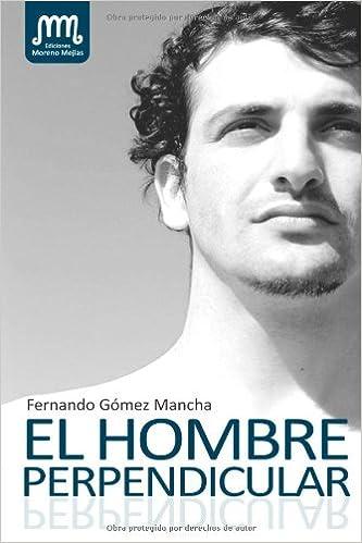 El Hombre Perpendicular: Amazon.es: Fernando Gomez Mancha: Libros