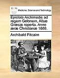 Epistola Archimedis Ad Regem Gelonem, Albæ Græcæ Reperta Anno Æræ Christianæ 1688, Archibald Pitcairn, 1140716530