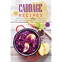 Cabbage Recipes: Enjoy Delicious Cabbage Recipes and Include Cabbages in Your Diet to Get Healthy!