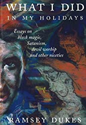 What I Did in My Holidays: Essays on Black Magic, Satanism, Devil Worship and Other Niceties by Ramsey Dukes (1998-07-17)