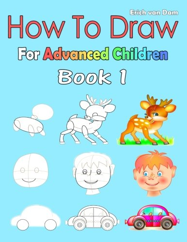 How To Draw For Advanced Children Book 1: Learning how to draw for kids age 5 - 10 and older beginners, easy drawing in six steps