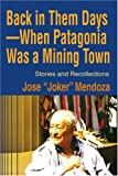 Back in Them Days' When Patagonia Was a Mining Town, Jose Mendoza, 0595204554