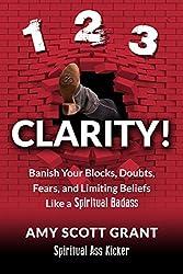 1-2-3 Clarity!: Banish Your Blocks, Doubts, Fears, and Limiting Beliefs Like a Spiritual Badass (Spiritual Ass Kicker)