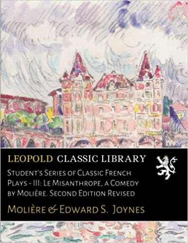 Student's Series of Classic French Plays - III: Le Misanthrope, a Comedy by Molière. Second Edition Revised