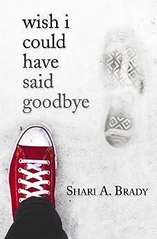 Wish I Could Have Said Goodbye by [Shari A. Brady]