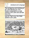 The Arraigning and Indicting of Sir John Barleycorn, Knt Newly Composed by a Well-Wisher to Sir John and All That Love Him, And All That Lo Well-Wisher To Sir John, 1170139094
