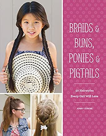 Braids & Buns, Ponies & Pigtails: 50 Hairstyles Every Girl Will ...