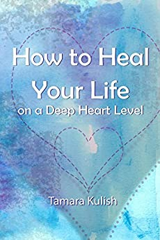 How to Heal Your Life on a Deep Heart Level: Become the person you crave to be! by [Kulish, Tamara]