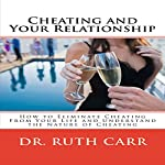 Cheating and Your Relationship: How to Eliminate Cheating from Your Relationships and Your Life and Understand the Nature of Cheating | Dr. Ruth Carr