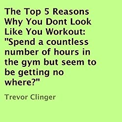 The Top 5 Reasons Why You Don't Look Like You Workout
