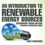 An Introduction to Renewable Energy Sources : Environment Books for Kids | Children's Environment Books