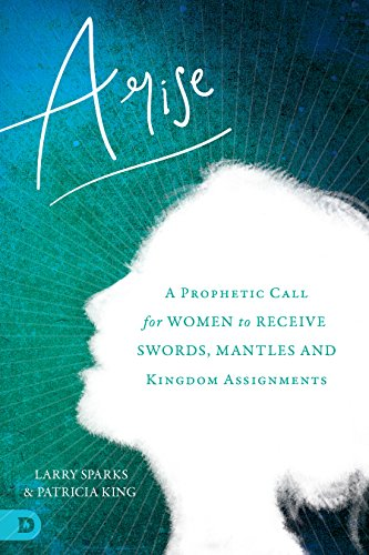 Arise: A Prophetic Call for Women to Receive Swords, Mantles, and Kingdom Assignments by [King, Patricia, Sparks, Larry, Wheaton, Karen, Johnson, Beni, Yoder, Barbara, Brim, Hannah Marie, Campbell, Stacey, Baker, Heidi, Vawser, Lana]