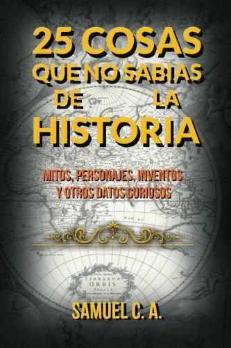 25 Cosas que no sabias de la historia: Mitos, personajes, inventos y otros datos curiosos. (Spanish Edition) [Samuel C A] (Tapa Blanda)