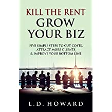 Kill The Rent Grow Your Biz: Five Simple Steps To Cut Costs, Attract More Clients & Improve Your Bottom Line