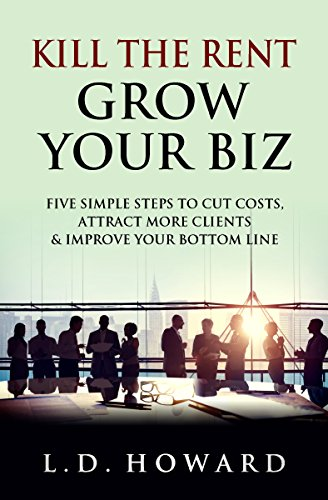 Kill The Rent Grow Your Biz: Five Simple Steps To Cut Costs, Attract More Clients & Improve Your Bottom Line by [Howard, L.D.]