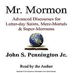 Mr. Mormon: Advanced Discourses for Latter-day Saints, Mere-Mortals & Super-Mormons | Mr. John S. Pennington Jr.