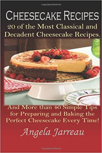 Cheesecake Recipes: 20 of the Most Classical and Decadent Cheesecake Recipes and More Than 40 Simple Tips for Preparing and Baking the Perfect Cheesecake Every Time!: Volume 1