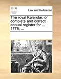 The Royal Kalendar; or Complete and Correct Annual Register For 1776;, See Notes Multiple Contributors, 1170060072
