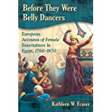 Before They Were Belly Dancers European Accounts of Female Entertainers in Egypt, 1760-1870