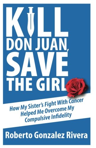 Kill Don Juan, Save the Girl: How My Sister's Fight With Cancer Helped Me Overcome My Compulsive Infidelity PDF