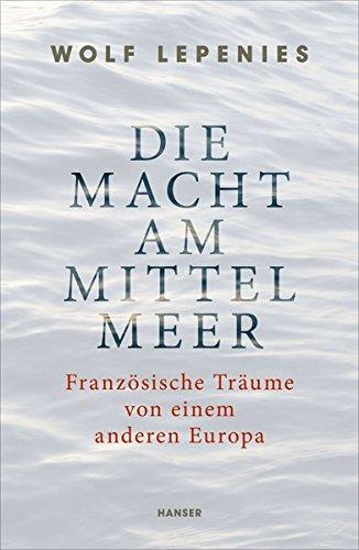 Die Macht am Mittelmeer: Französische Träume von einem anderen Europa Gebundenes Buch – 22. Februar 2016 Wolf Lepenies 3446247327 Geschichte / Sonstiges Frankreich