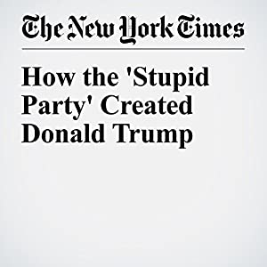 How the 'Stupid Party' Created Donald Trump