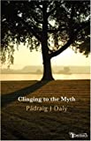 Clinging to the Myth, P. draig Daly and Padraig J. Daly, 1904556582